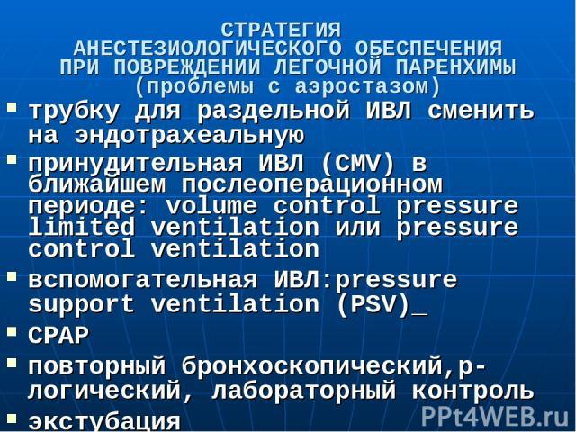 СТРАТЕГИЯ АНЕСТЕЗИОЛОГИЧЕСКОГО ОБЕСПЕЧЕНИЯ ПРИ ПОВРЕЖДЕНИИ ЛЕГОЧНОЙ ПАРЕНХИМЫ (проблемы с аэростазом) трубку для раздельной ИВЛ сменить на эндотрахеальную принудительная ИВЛ (CMV) в ближайшем послеоперационном периоде: volume control pressure limite…