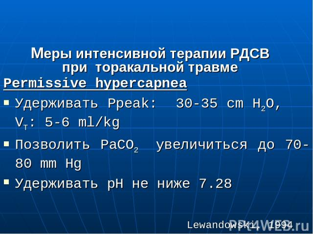 Меры интенсивной терапии РДСВ при торакальной травме Permissive hypercapnea Удерживать Рpeak: 30-35 cm H2O, VT: 5-6 ml/kg Позволить РаСО2 увеличиться до 70-80 mm Hg Удерживать рН не ниже 7.28 Lewandowski, 1994