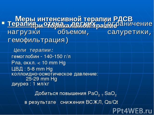 Меры интенсивной терапии РДСВ при торакальной травме Терапия отека легких (ограничение нагрузки объемом, салуретики, гемофильтрация) Цели терапии: гемоглобин - 140-150 г/л Рла, оккл. < 10 mm Hg ЦВД : 5-8 mm Hg коллоидно-осмотическое давление: 25-29 …
