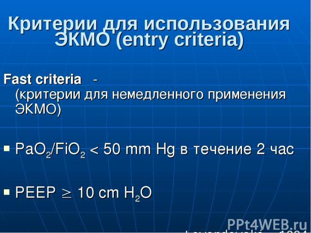 Критерии для использования ЭКМО (entry criteria) Fast criteria - (критерии для немедленного применения ЭКМО) PaO2/FiO2 < 50 mm Hg в течение 2 час РЕЕР 10 cm H2O Lewandowski, 1994