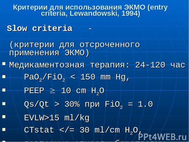 Критерии для использования ЭКМО (entry criteria, Lewandowski, 1994) Slow criteria - (критерии для отсроченного применения ЭКМО) Медикаментозная терапия: 24-120 час PaO2/FiO2 < 150 mm Hg, РЕЕР 10 cm H2O Qs/Qt > 30% при FiO2 = 1.0 EVLW>15 ml/kg CTstat