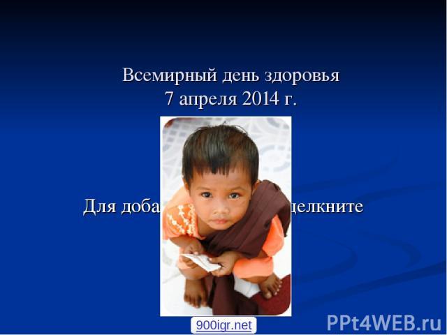 Всемирный день здоровья 7 апреля 2014 г. 900igr.net Для добавления текста щелкните мышью