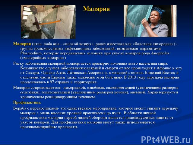 Малярия Малярия(итал. mala aria - «плохой воздух», ранее известная как «болотная лихорадка») - группа трансмиссивных инфекционных заболеваний, вызываемая паразитами Plasmodium, которые передаваемых человеку при укусах комаров рода Anopheles («маляр…
