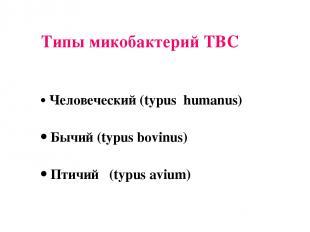 Типы микобактерий ТВС Человеческий (typus humanus) Бычий (typus bovinus) Птичий