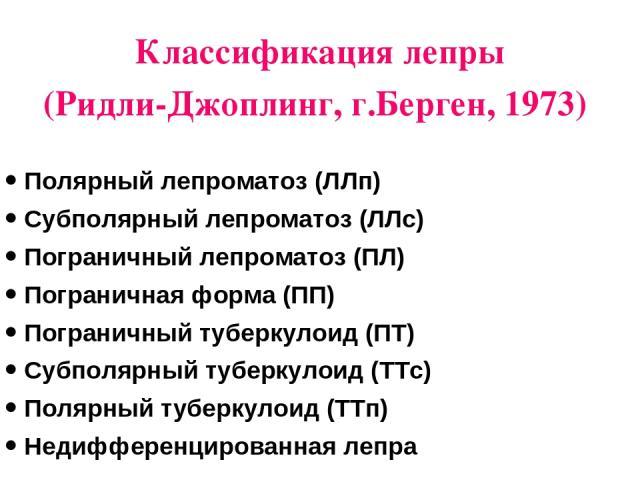 Классификация лепры (Ридли-Джоплинг, г.Берген, 1973) Полярный лепроматоз (ЛЛп) Субполярный лепроматоз (ЛЛс) Пограничный лепроматоз (ПЛ) Пограничная форма (ПП) Пограничный туберкулоид (ПТ) Субполярный туберкулоид (ТТс) Полярный туберкулоид (ТТп) Неди…