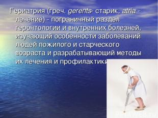 Гериатрия (греч. gerents- старик, atria - лечение) - пограничный раздел геронтол
