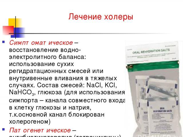 Лечение холеры Симптоматическое – восстановление водно-электролитного баланса: использование сухих регидратационных смесей или внутривенные вливания в тяжелых случаях. Состав смесей: NaCl, KCl, NaHCO3, глюкоза (для использования симпорта – канала со…