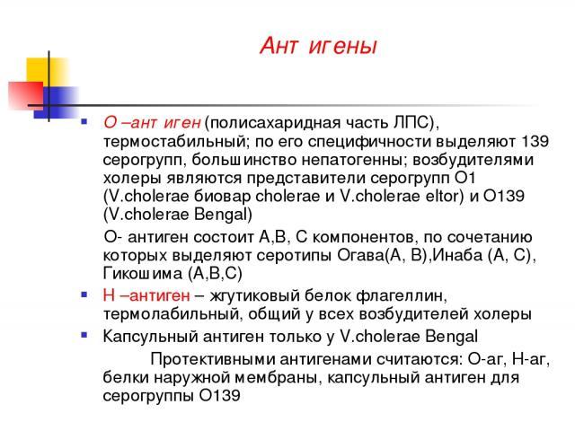 Антигены О –антиген (полисахаридная часть ЛПС), термостабильный; по его специфичности выделяют 139 серогрупп, большинство непатогенны; возбудителями холеры являются представители серогрупп О1 (V.cholerae биовар cholerae и V.cholerae eltor) и О139 (V…