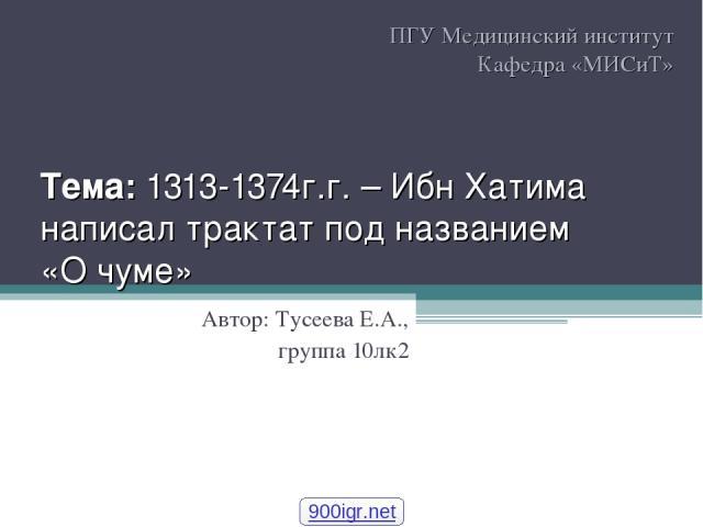 Тема: 1313-1374г.г. – Ибн Хатима написал трактат под названием «О чуме» Автор: Тусеева Е.А., группа 10лк2 ПГУ Медицинский институт Кафедра «МИСиТ» 900igr.net