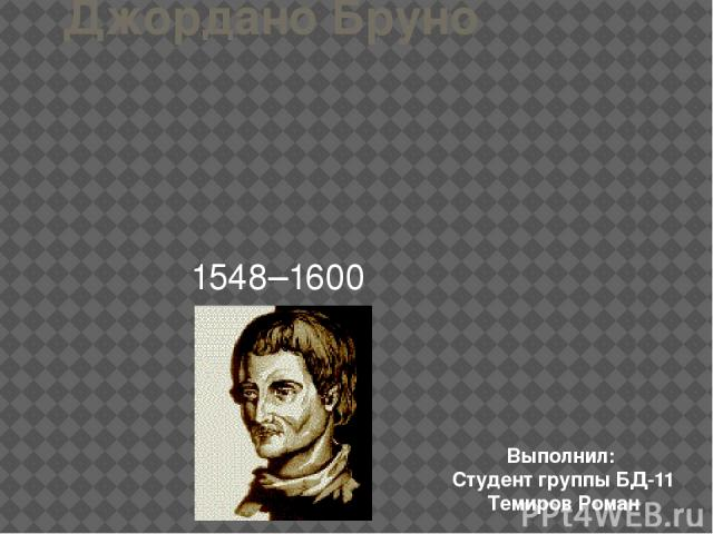 Джордано Бруно 1548–1600 Выполнил: Студент группы БД-11 Темиров Роман
