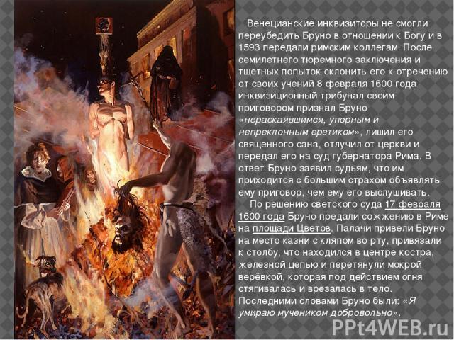 Венецианские инквизиторы не смогли переубедить Бруно в отношении к Богу и в 1593 передали римским коллегам. После семилетнего тюремного заключения и тщетных попыток склонить его к отречению от своих учений 8 февраля 1600 года инквизиционный трибунал…
