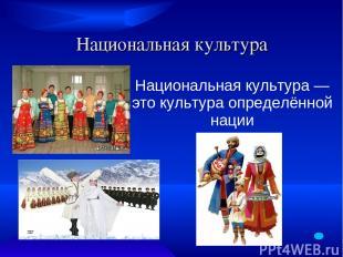 Национальная культура Национальная культура — это культура определённой нации