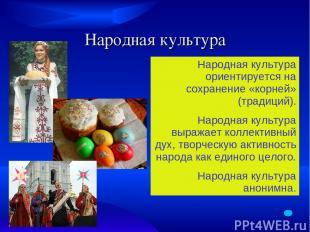 Народная культура Народная культура ориентируется на сохранение «корней» (традиц