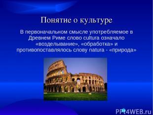 Понятие о культуре В первоначальном смысле употребляемое в Древнем Риме слово cu