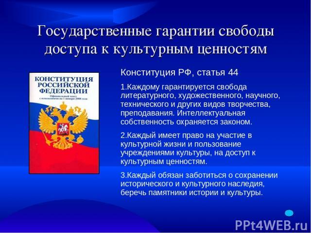 Государственные гарантии свободы доступа к культурным ценностям Конституция РФ, статья 44 1.Каждому гарантируется свобода литературного, художественного, научного, технического и других видов творчества, преподавания. Интеллектуальная собственность …