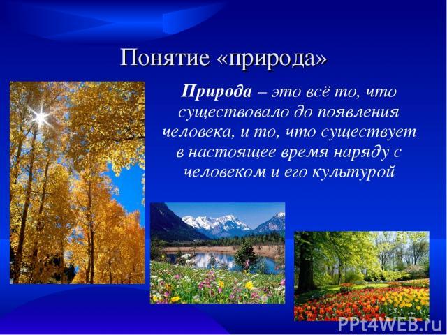 Понятие «природа» Природа – это всё то, что существовало до появления человека, и то, что существует в настоящее время наряду с человеком и его культурой