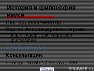 История и философия науки Лектор, экзаменатор : Сергей Александрович Чернов, д.ф