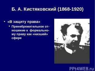 Б. А.Кистяковский (1868-1920) «В защиту права» Пренебрежительное от-ношение к ф