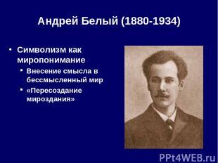 Андрей Белый (1880-1934) Символизм как миропонимание Внесение смысла в бессмысле