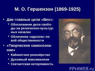 М. О.Гершензон (1869-1925) Две главные цели «Вех»: Обоснование дела свобо-ды на