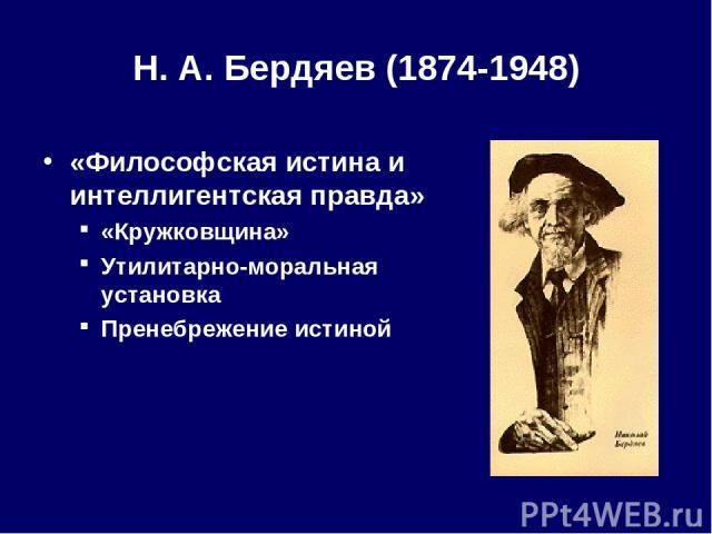 Н. А.Бердяев (1874-1948) «Философская истина и интеллигентская правда» «Кружковщина» Утилитарно-моральная установка Пренебрежение истиной