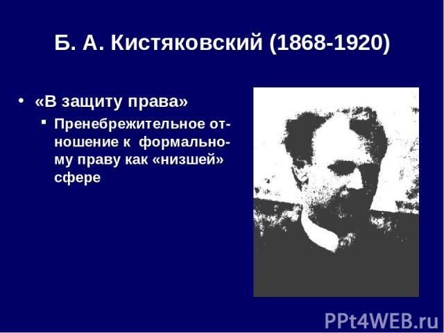 Б. А.Кистяковский (1868-1920) «В защиту права» Пренебрежительное от-ношение к формально-му праву как «низшей» сфере