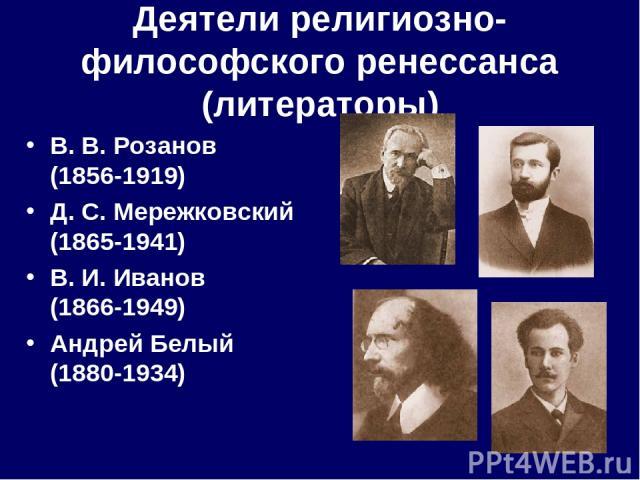 Деятели религиозно-философского ренессанса (литераторы) В.В.Розанов (1856-1919) Д.С.Мережковский (1865-1941) В.И.Иванов (1866-1949) Андрей Белый (1880-1934)