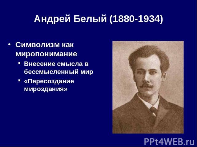 Андрей Белый (1880-1934) Символизм как миропонимание Внесение смысла в бессмысленный мир «Пересоздание мироздания»