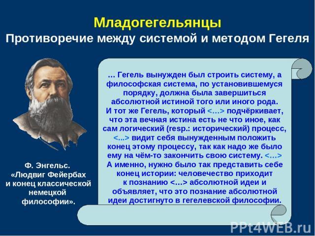 Младогегельянцы Противоречие между системой и методом Гегеля … Гегель вынужден был строить систему, а философская система, по установившемуся порядку, должна была завершиться абсолютной истиной того или иного рода. И тот же Гегель, который подчёркив…