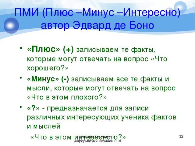 ПМИ (Плюс –Минус –Интересно) автор Эдвард де Боно «Плюс» (+) записываем те факты, которые могут отвечать на вопрос «Что хорошего?» «Минус» (-) записываем все те факты и мысли, которые могут отвечать на вопрос «Что в этом плохого?» «?» - предназначае…