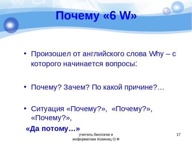 Почему «6 W» Произошел от английского слова Why – с которого начинается вопросы: Почему? Зачем? По какой причине?… Ситуация «Почему?», «Почему?», «Почему?», «Да потому…» * учитель биологии и информатики Козинец О.Ф учитель биологии и информатики Коз…
