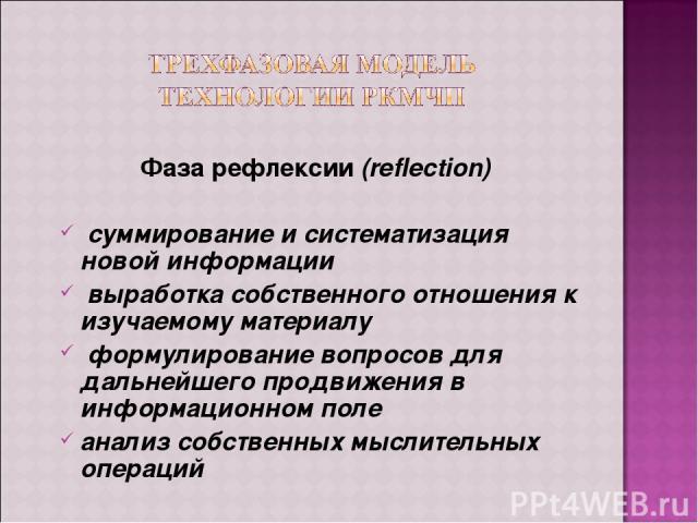 Фаза рефлексии (reflection) суммирование и систематизация новой информации выработка собственного отношения к изучаемому материалу формулирование вопросов для дальнейшего продвижения в информационном поле анализ собственных мыслительных операций