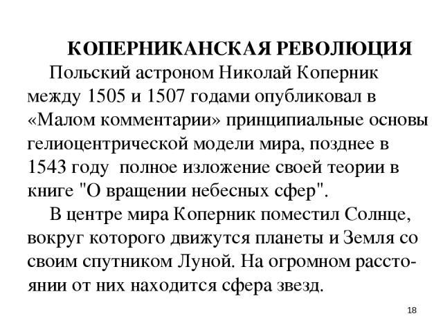 * КОПЕРНИКАНСКАЯ РЕВОЛЮЦИЯ Польский астроном Николай Коперник между 1505 и 1507 годами опубликовал в «Малом комментарии» принципиальные основы гелиоцентрической модели мира, позднее в 1543 году полное изложение своей теории в книге