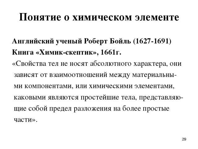 * Понятие о химическом элементе Английский ученый Роберт Бойль (1627-1691) Книга «Химик-скептик», 1661г. «Свойства тел не носят абсолютного характера, они зависят от взаимоотношений между материальны- ми компонентами, или химическими элементами, как…