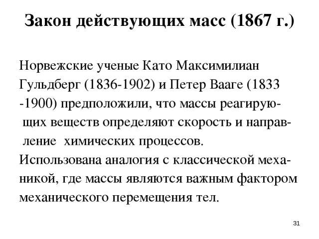 * Закон действующих масс (1867 г.) Норвежские ученые Като Максимилиан Гульдберг (1836-1902) и Петер Вааге (1833 -1900) предположили, что массы реагирую- щих веществ определяют скорость и направ- ление химических процессов. Использована аналогия с кл…