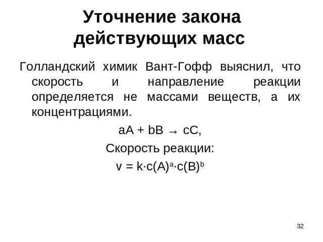 * Уточнение закона действующих масс Голландский химик Вант-Гофф выяснил, что скорость и направление реакции определяется не массами веществ, а их концентрациями. aA + bB → cC, Скорость реакции: v = k∙c(A)a∙c(B)b