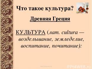 Что такое культура? Древняя Греция КУЛЬТУРА (лат. cultura — возделывание, землед