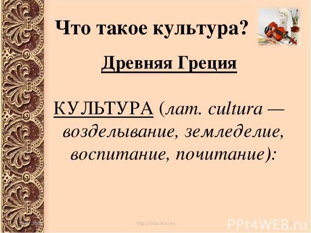 Что такое культура? Древняя Греция КУЛЬТУРА (лат. cultura — возделывание, земледелие, воспитание, почитание):