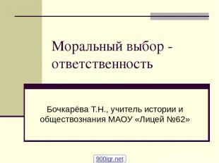 Моральный выбор - ответственность Бочкарёва Т.Н., учитель истории и обществознан