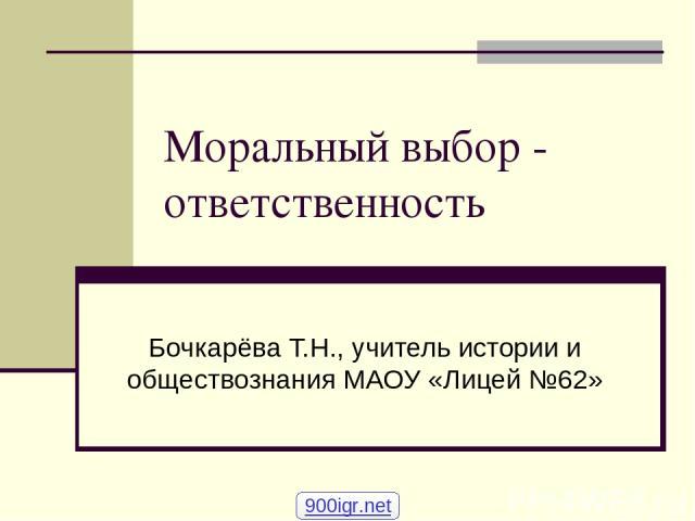 Моральный выбор - ответственность Бочкарёва Т.Н., учитель истории и обществознания МАОУ «Лицей №62» 900igr.net