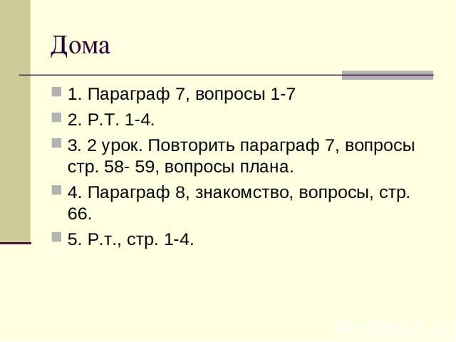Дома 1. Параграф 7, вопросы 1-7 2. Р.Т. 1-4. 3. 2 урок. Повторить параграф 7, вопросы стр. 58- 59, вопросы плана. 4. Параграф 8, знакомство, вопросы, стр. 66. 5. Р.т., стр. 1-4.