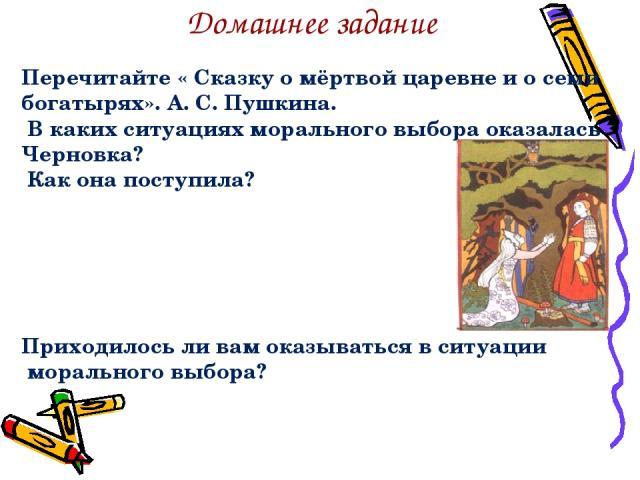Перечитайте « Сказку о мёртвой царевне и о семи богатырях». А. С. Пушкина. В каких ситуациях морального выбора оказалась Черновка? Как она поступила? Приходилось ли вам оказываться в ситуации морального выбора? Домашнее задание