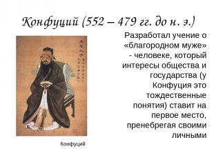 Конфуций (552 – 479 гг. до н. э.) Разработал учение о «благородном муже» - челов