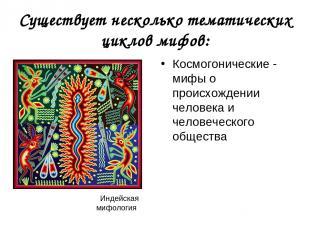 Существует несколько тематических циклов мифов: Космогонические - мифы о происхо
