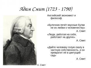 Адам Смит (1723 - 1790) Английский экономист и философ «Булочник печёт вкусные б