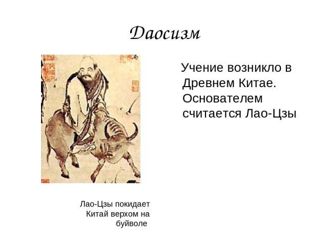 Даосизм Учение возникло в Древнем Китае. Основателем считается Лао-Цзы Лао-Цзы покидает Китай верхом на буйволе