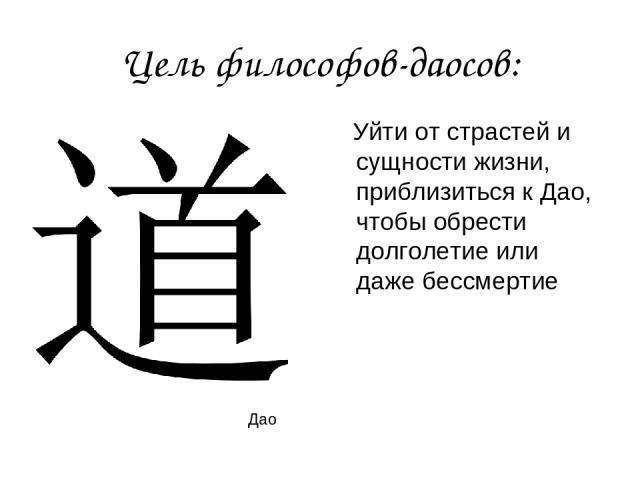 Цель философов-даосов: Уйти от страстей и сущности жизни, приблизиться к Дао, чтобы обрести долголетие или даже бессмертие Дао