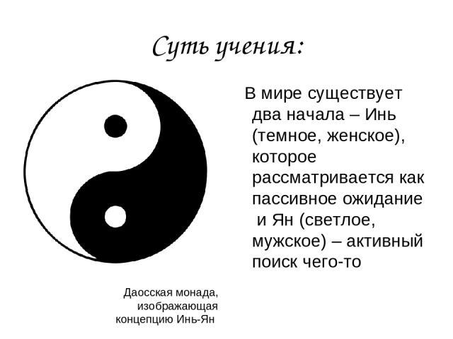 Суть учения: В мире существует два начала – Инь (темное, женское), которое рассматривается как пассивное ожидание и Ян (светлое, мужское) – активный поиск чего-то Даосская монада, изображающая концепцию Инь-Ян