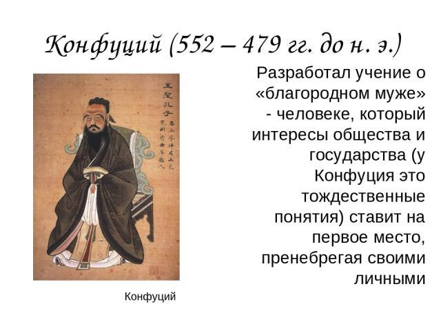 Конфуций (552 – 479 гг. до н. э.) Разработал учение о «благородном муже» - человеке, который интересы общества и государства (у Конфуция это тождественные понятия) ставит на первое место, пренебрегая своими личными Конфуций