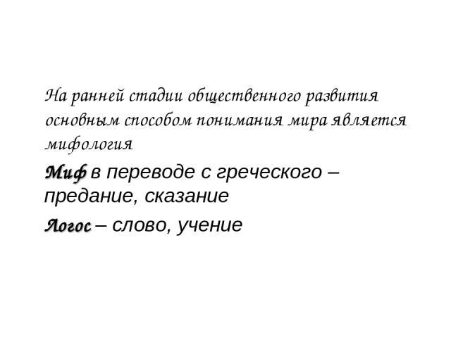 На ранней стадии общественного развития основным способом понимания мира является мифология Миф в переводе с греческого – предание, сказание Логос – слово, учение